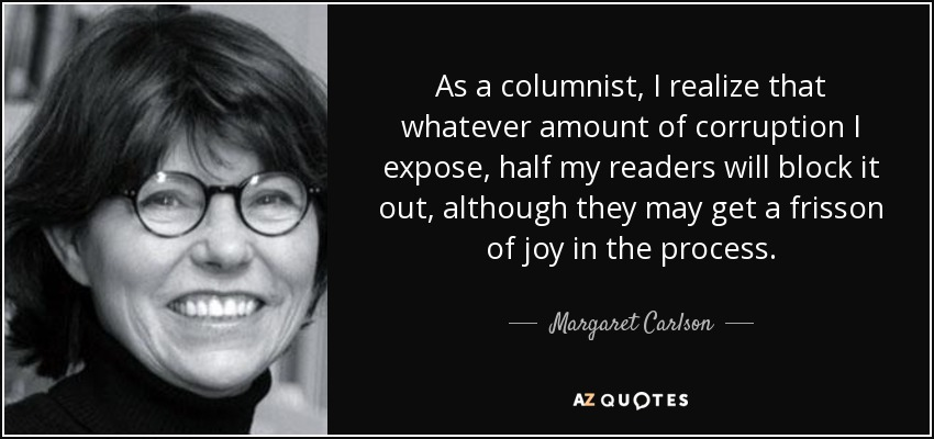 As a columnist, I realize that whatever amount of corruption I expose, half my readers will block it out, although they may get a frisson of joy in the process. - Margaret Carlson