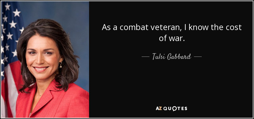 As a combat veteran, I know the cost of war. - Tulsi Gabbard