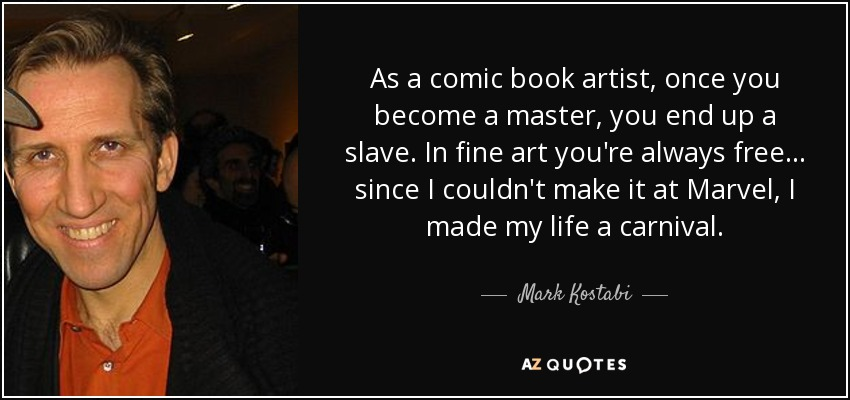 As a comic book artist, once you become a master, you end up a slave. In fine art you're always free... since I couldn't make it at Marvel, I made my life a carnival. - Mark Kostabi