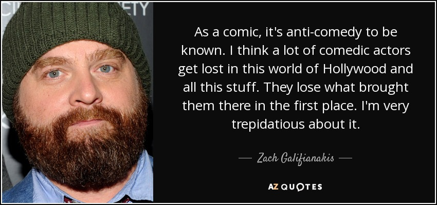 As a comic, it's anti-comedy to be known. I think a lot of comedic actors get lost in this world of Hollywood and all this stuff. They lose what brought them there in the first place. I'm very trepidatious about it. - Zach Galifianakis