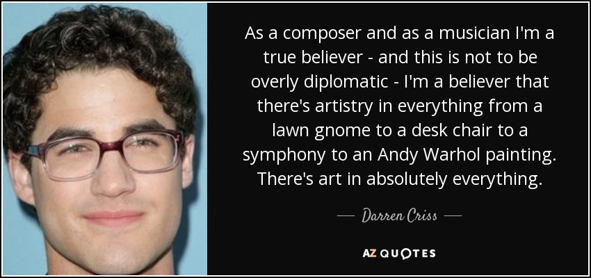As a composer and as a musician I'm a true believer - and this is not to be overly diplomatic - I'm a believer that there's artistry in everything from a lawn gnome to a desk chair to a symphony to an Andy Warhol painting. There's art in absolutely everything. - Darren Criss