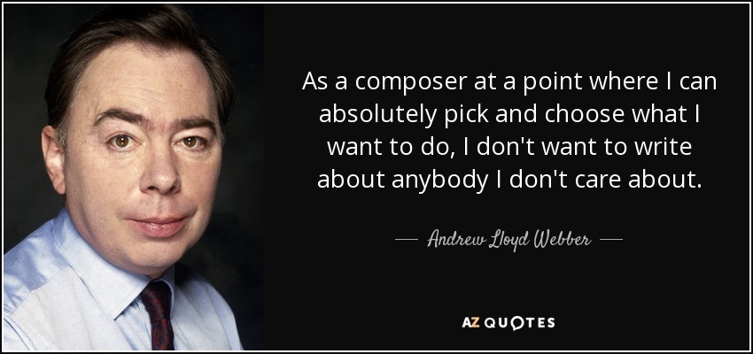 As a composer at a point where I can absolutely pick and choose what I want to do, I don't want to write about anybody I don't care about. - Andrew Lloyd Webber
