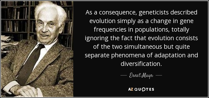 As a consequence, geneticists described evolution simply as a change in gene frequencies in populations, totally ignoring the fact that evolution consists of the two simultaneous but quite separate phenomena of adaptation and diversification. - Ernst Mayr