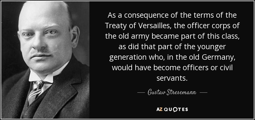 As a consequence of the terms of the Treaty of Versailles, the officer corps of the old army became part of this class, as did that part of the younger generation who, in the old Germany, would have become officers or civil servants. - Gustav Stresemann
