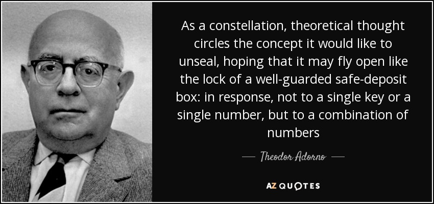 As a constellation, theoretical thought circles the concept it would like to unseal, hoping that it may fly open like the lock of a well-guarded safe-deposit box: in response, not to a single key or a single number, but to a combination of numbers - Theodor Adorno