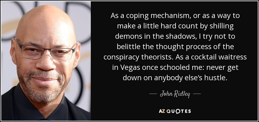 As a coping mechanism, or as a way to make a little hard count by shilling demons in the shadows, I try not to belittle the thought process of the conspiracy theorists. As a cocktail waitress in Vegas once schooled me: never get down on anybody else's hustle. - John Ridley