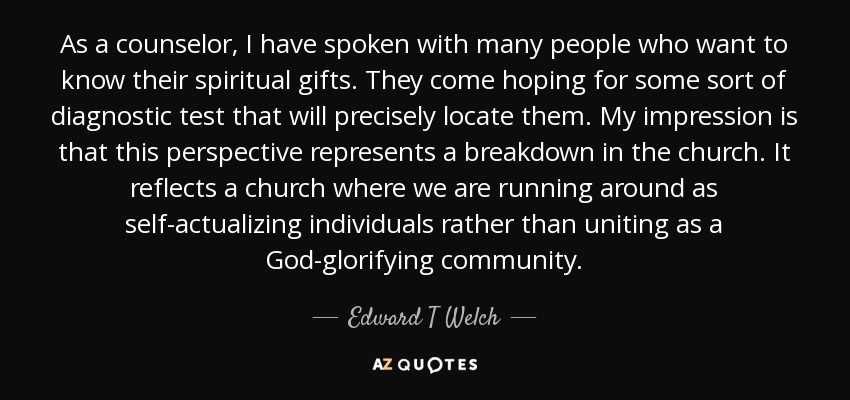 As a counselor, I have spoken with many people who want to know their spiritual gifts. They come hoping for some sort of diagnostic test that will precisely locate them. My impression is that this perspective represents a breakdown in the church. It reflects a church where we are running around as self-actualizing individuals rather than uniting as a God-glorifying community. - Edward T Welch