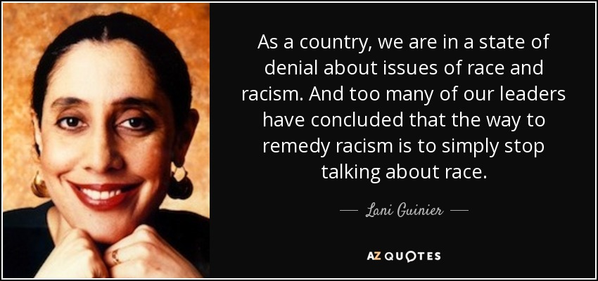 As a country, we are in a state of denial about issues of race and racism. And too many of our leaders have concluded that the way to remedy racism is to simply stop talking about race. - Lani Guinier