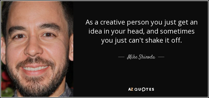 As a creative person you just get an idea in your head, and sometimes you just can't shake it off. - Mike Shinoda