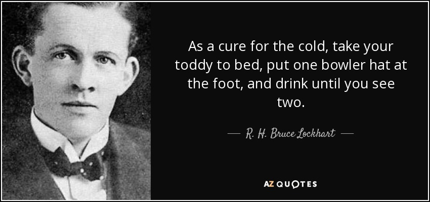 As a cure for the cold, take your toddy to bed, put one bowler hat at the foot, and drink until you see two. - R. H. Bruce Lockhart