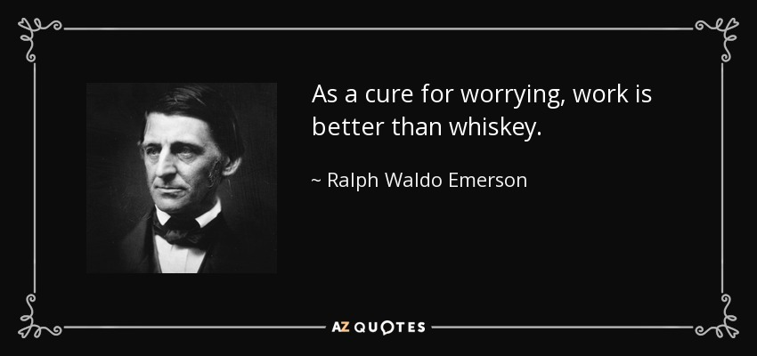 As a cure for worrying, work is better than whiskey. - Ralph Waldo Emerson