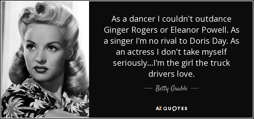 As a dancer I couldn't outdance Ginger Rogers or Eleanor Powell. As a singer I'm no rival to Doris Day. As an actress I don't take myself seriously...I'm the girl the truck drivers love. - Betty Grable