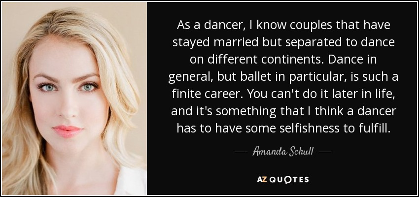 As a dancer, I know couples that have stayed married but separated to dance on different continents. Dance in general, but ballet in particular, is such a finite career. You can't do it later in life, and it's something that I think a dancer has to have some selfishness to fulfill. - Amanda Schull