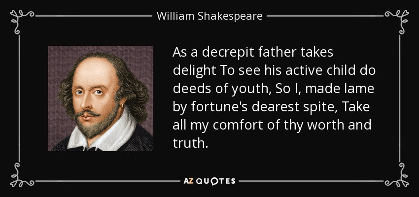 As a decrepit father takes delight To see his active child do deeds of youth, So I, made lame by fortune's dearest spite, Take all my comfort of thy worth and truth. - William Shakespeare