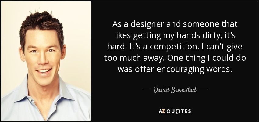 As a designer and someone that likes getting my hands dirty, it's hard. It's a competition. I can't give too much away. One thing I could do was offer encouraging words. - David Bromstad