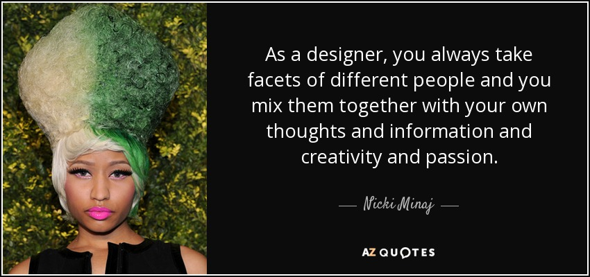 As a designer, you always take facets of different people and you mix them together with your own thoughts and information and creativity and passion. - Nicki Minaj