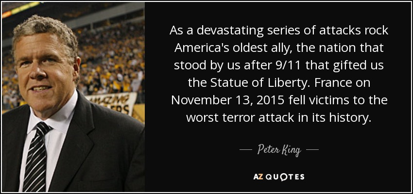 As a devastating series of attacks rock America's oldest ally, the nation that stood by us after 9/11 that gifted us the Statue of Liberty. France on November 13, 2015 fell victims to the worst terror attack in its history. - Peter King