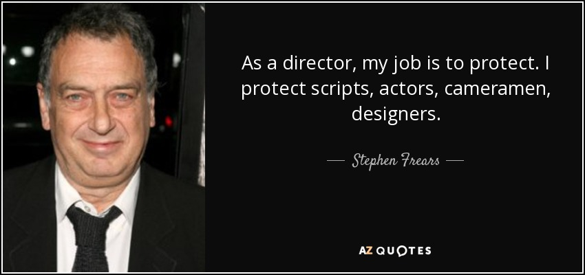 As a director, my job is to protect. I protect scripts, actors, cameramen, designers. - Stephen Frears