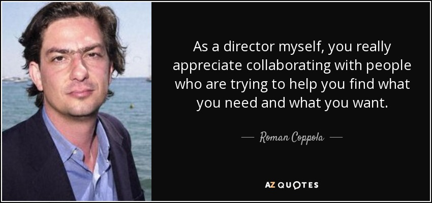 As a director myself, you really appreciate collaborating with people who are trying to help you find what you need and what you want. - Roman Coppola