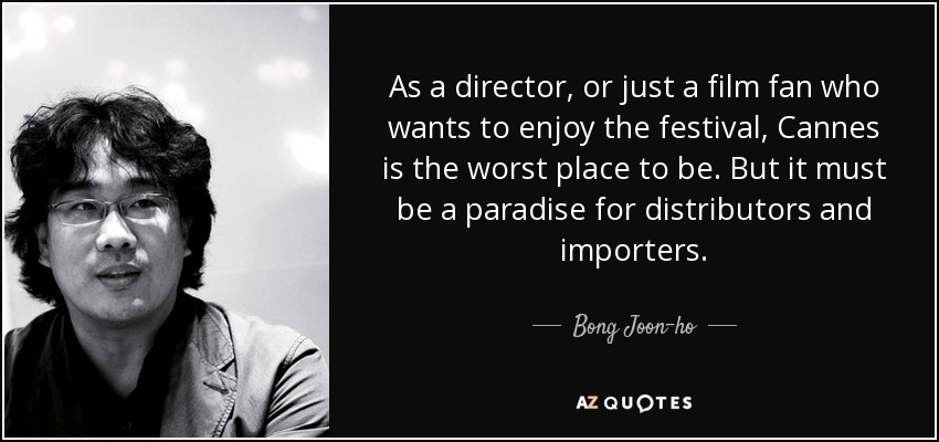 As a director, or just a film fan who wants to enjoy the festival, Cannes is the worst place to be. But it must be a paradise for distributors and importers. - Bong Joon-ho