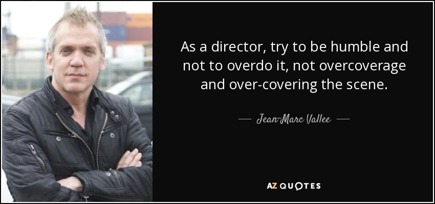 As a director, try to be humble and not to overdo it, not overcoverage and over-covering the scene. - Jean-Marc Vallee