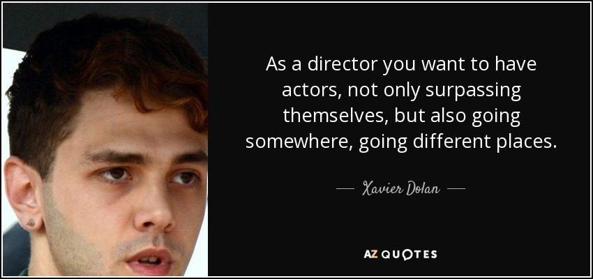 As a director you want to have actors, not only surpassing themselves, but also going somewhere, going different places. - Xavier Dolan