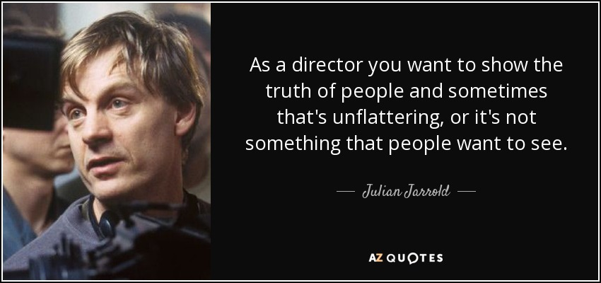As a director you want to show the truth of people and sometimes that's unflattering, or it's not something that people want to see. - Julian Jarrold