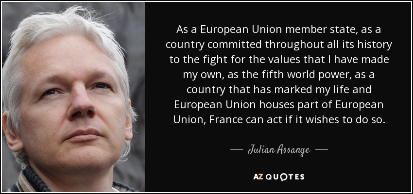 As a European Union member state, as a country committed throughout all its history to the fight for the values that I have made my own, as the fifth world power, as a country that has marked my life and European Union houses part of European Union, France can act if it wishes to do so. - Julian Assange