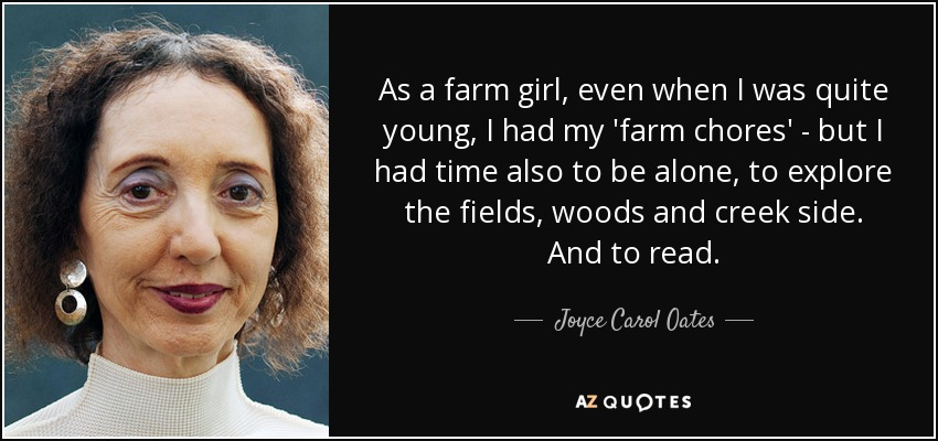 As a farm girl, even when I was quite young, I had my 'farm chores' - but I had time also to be alone, to explore the fields, woods and creek side. And to read. - Joyce Carol Oates