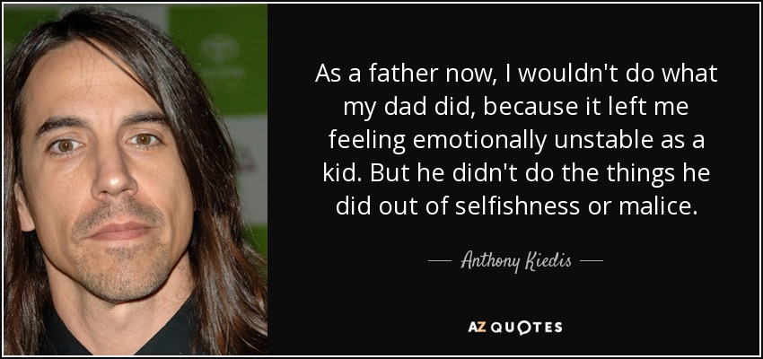 Anthony Kiedis Quote As A Father Now I Wouldnt Do What My Dad