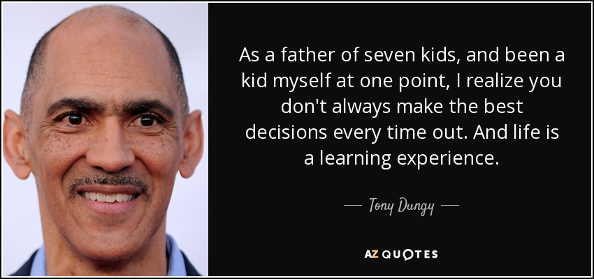 As a father of seven kids, and been a kid myself at one point, I realize you don't always make the best decisions every time out. And life is a learning experience. - Tony Dungy