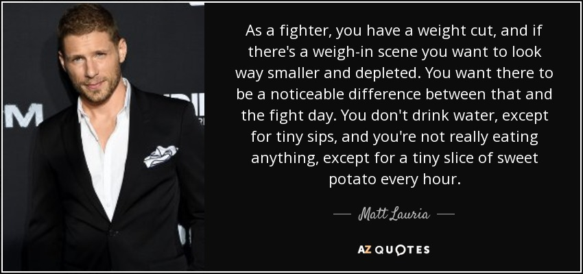 As a fighter, you have a weight cut, and if there's a weigh-in scene you want to look way smaller and depleted. You want there to be a noticeable difference between that and the fight day. You don't drink water, except for tiny sips, and you're not really eating anything, except for a tiny slice of sweet potato every hour. - Matt Lauria