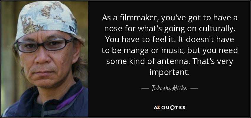 As a filmmaker, you've got to have a nose for what's going on culturally. You have to feel it. It doesn't have to be manga or music, but you need some kind of antenna. That's very important. - Takashi Miike