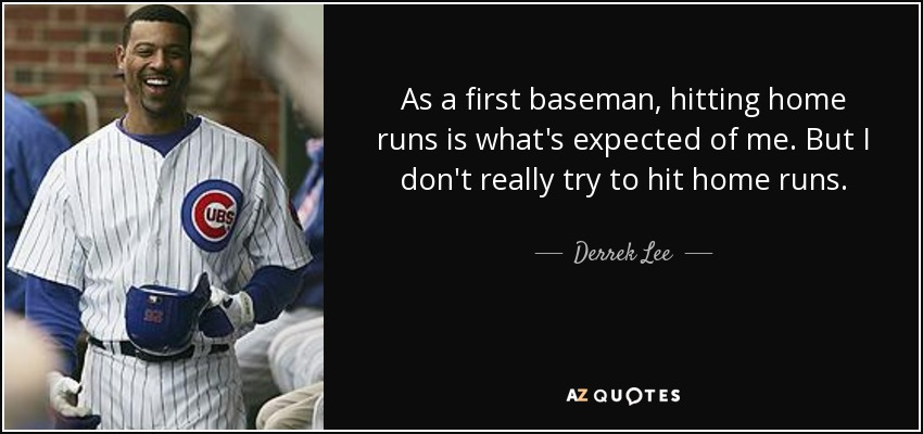 As a first baseman, hitting home runs is what's expected of me. But I don't really try to hit home runs. - Derrek Lee