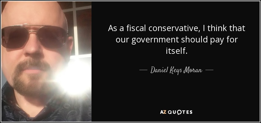 As a fiscal conservative, I think that our government should pay for itself. - Daniel Keys Moran