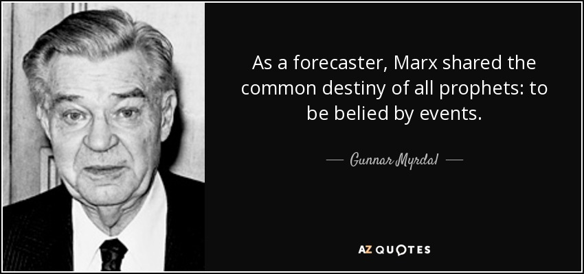 As a forecaster, Marx shared the common destiny of all prophets: to be belied by events. - Gunnar Myrdal