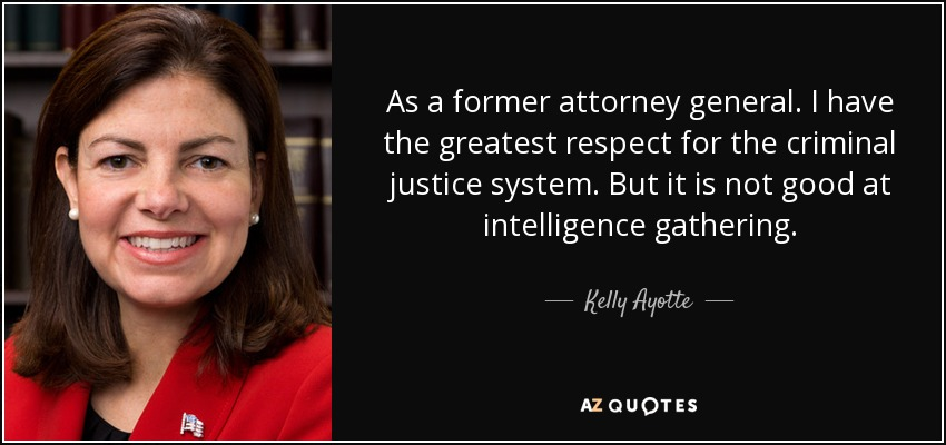 As a former attorney general. I have the greatest respect for the criminal justice system. But it is not good at intelligence gathering. - Kelly Ayotte