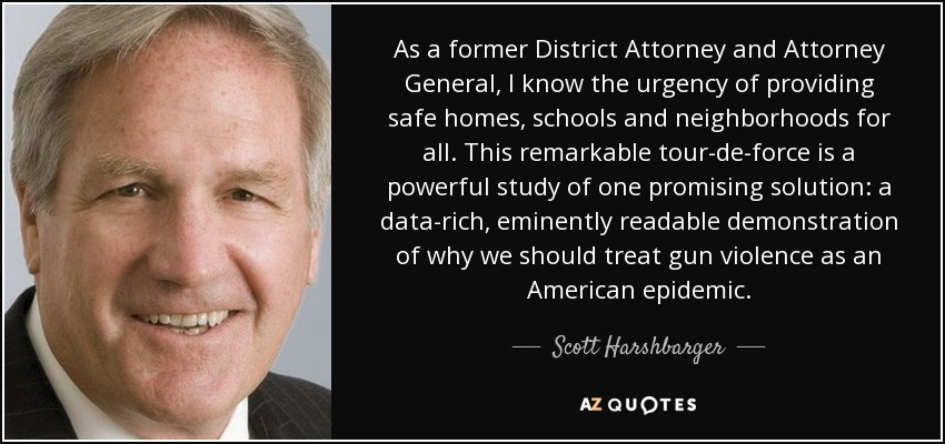 As a former District Attorney and Attorney General, I know the urgency of providing safe homes, schools and neighborhoods for all. This remarkable tour-de-force is a powerful study of one promising solution: a data-rich, eminently readable demonstration of why we should treat gun violence as an American epidemic. - Scott Harshbarger