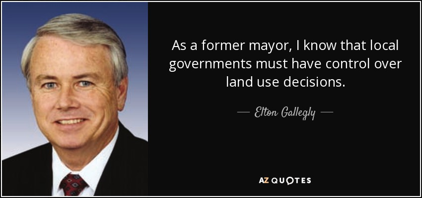 As a former mayor, I know that local governments must have control over land use decisions. - Elton Gallegly