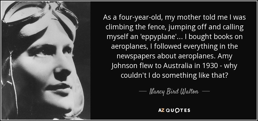 As a four-year-old, my mother told me I was climbing the fence, jumping off and calling myself an 'eppyplane'... I bought books on aeroplanes, I followed everything in the newspapers about aeroplanes. Amy Johnson flew to Australia in 1930 - why couldn't I do something like that? - Nancy Bird Walton
