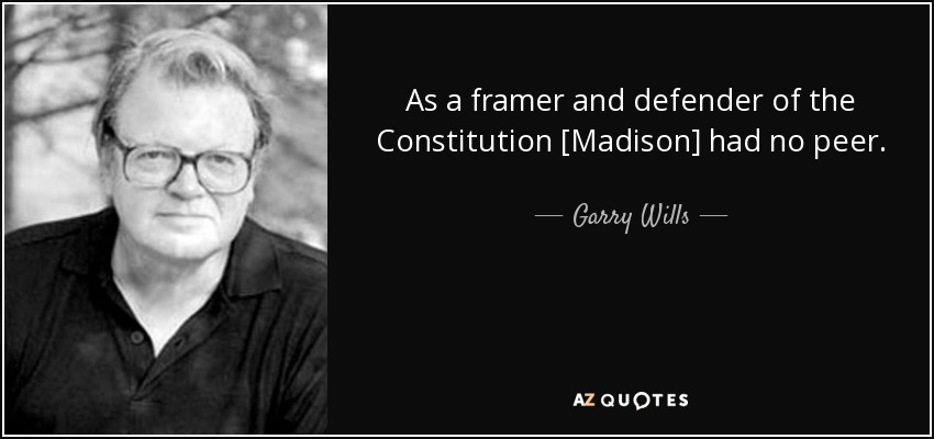 As a framer and defender of the Constitution [Madison] had no peer. - Garry Wills