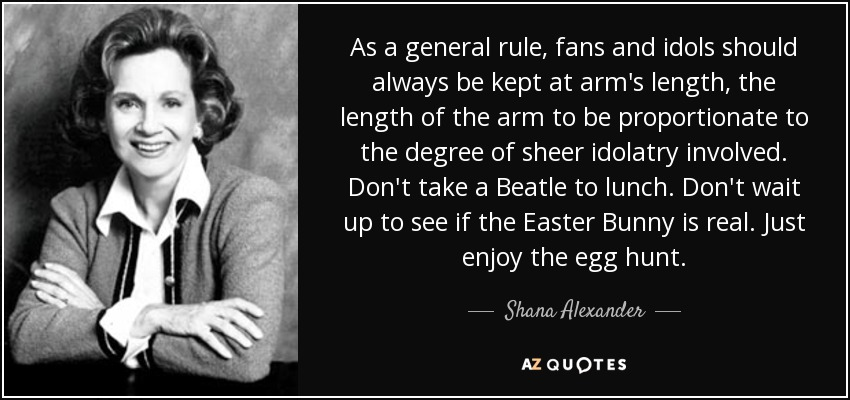 As a general rule, fans and idols should always be kept at arm's length, the length of the arm to be proportionate to the degree of sheer idolatry involved. Don't take a Beatle to lunch. Don't wait up to see if the Easter Bunny is real. Just enjoy the egg hunt. - Shana Alexander