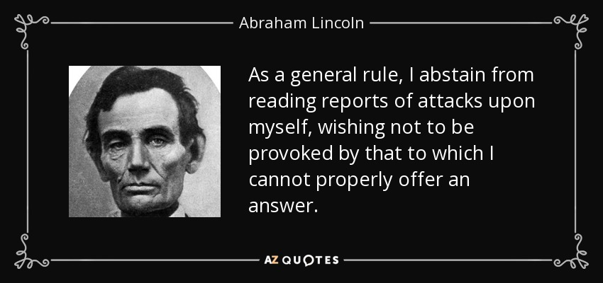 As a general rule, I abstain from reading reports of attacks upon myself, wishing not to be provoked by that to which I cannot properly offer an answer. - Abraham Lincoln