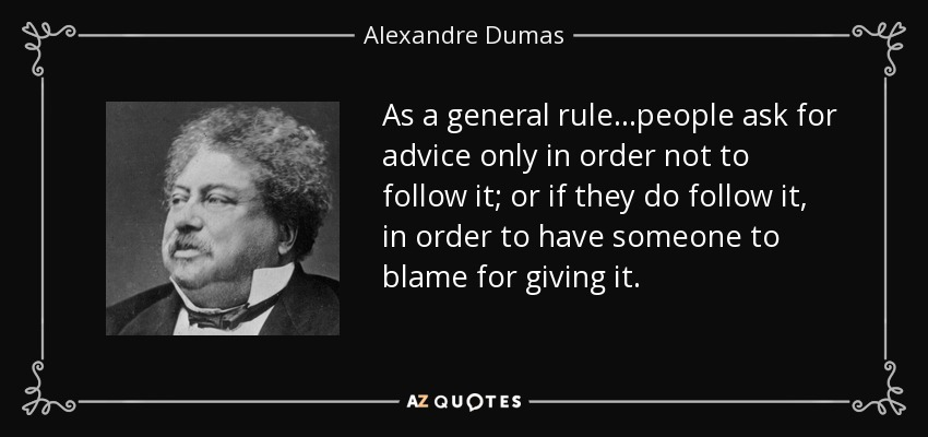 As a general rule...people ask for advice only in order not to follow it; or if they do follow it, in order to have someone to blame for giving it. - Alexandre Dumas