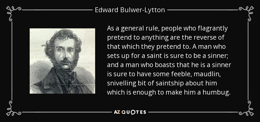 As a general rule, people who flagrantly pretend to anything are the reverse of that which they pretend to. A man who sets up for a saint is sure to be a sinner; and a man who boasts that he is a sinner is sure to have some feeble, maudlin, snivelling bit of saintship about him which is enough to make him a humbug. - Edward Bulwer-Lytton, 1st Baron Lytton