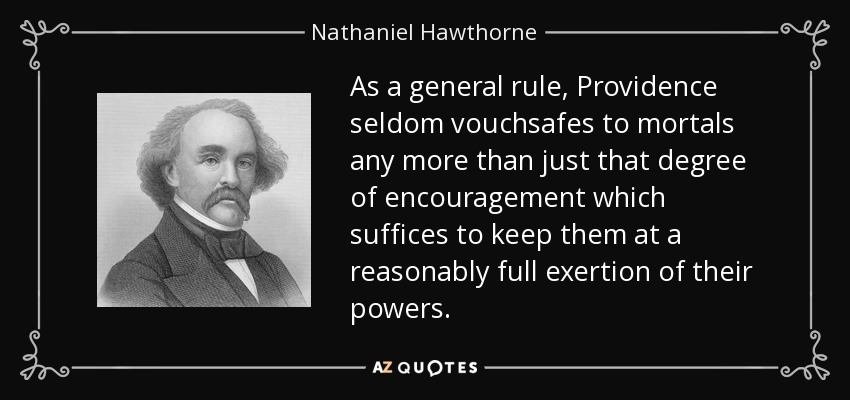 As a general rule, Providence seldom vouchsafes to mortals any more than just that degree of encouragement which suffices to keep them at a reasonably full exertion of their powers. - Nathaniel Hawthorne