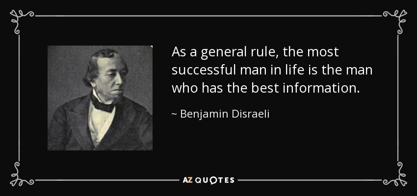 As a general rule, the most successful man in life is the man who has the best information. - Benjamin Disraeli