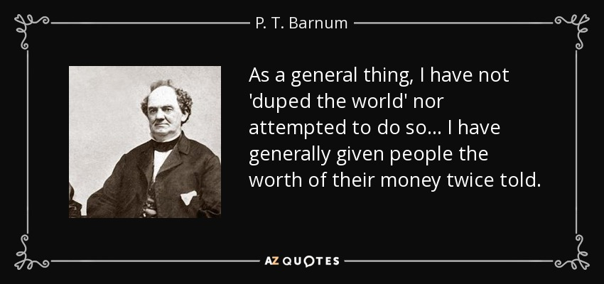 As a general thing, I have not 'duped the world' nor attempted to do so... I have generally given people the worth of their money twice told. - P. T. Barnum