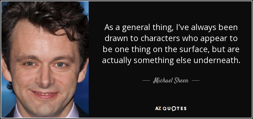 As a general thing, I've always been drawn to characters who appear to be one thing on the surface, but are actually something else underneath. - Michael Sheen