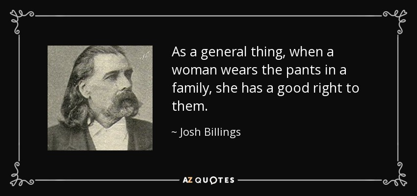 As a general thing, when a woman wears the pants in a family, she has a good right to them. - Josh Billings
